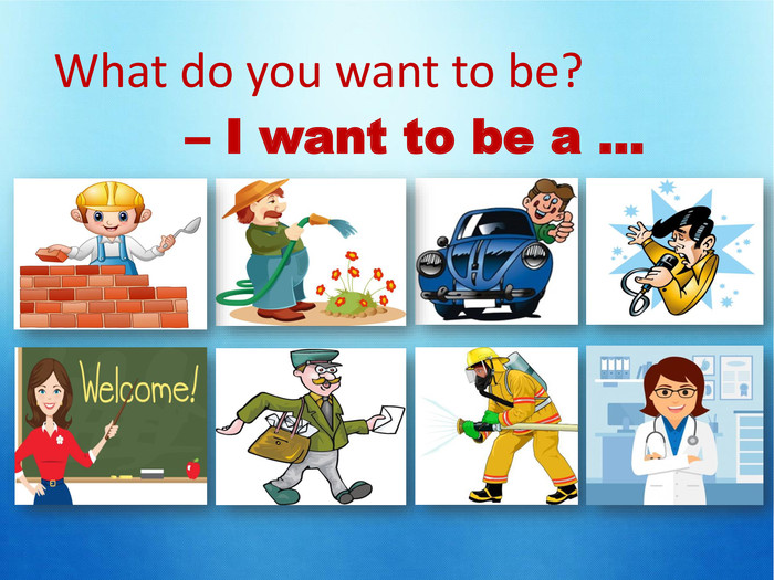 – I want to be a … What do you want to be?