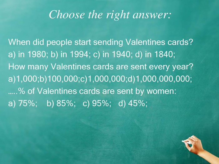 Choose the right answer: When did people start sending Valentines cards? a) in 1980; b) in 1994; c) in 1940; d) in 1840; How many Valentines cards are sent every year? a)1,000;b)100,000;c)1,000,000;d)1,000,000,000; …..% of Valentines cards are sent by women: a) 75%;    b) 85%;   c) 95%;   d) 45%;