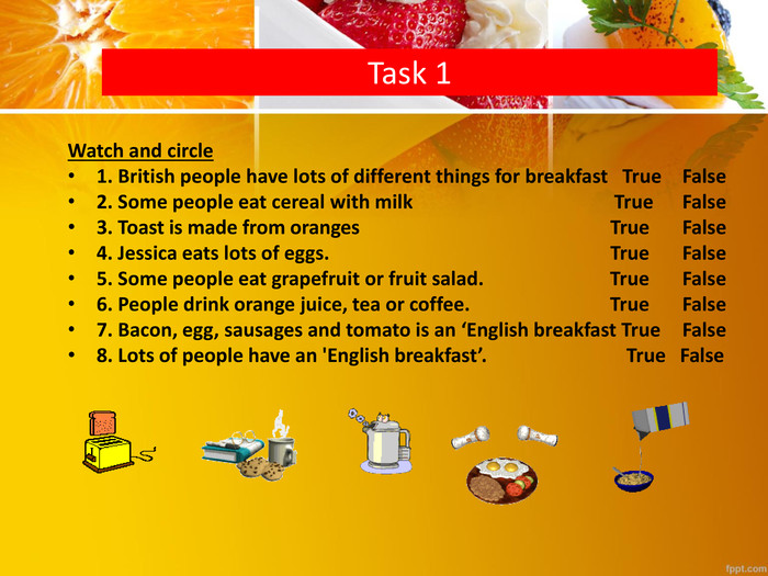 Task 1 Watch and circle1. British people have lots of different things for breakfast True	False2. Some people eat cereal with milk True	False3. Toast is made from oranges True	False4. Jessica eats lots of eggs. True	False5. Some people eat grapefruit or fruit salad. True	False6. People drink orange juice, tea or coffee. True	False 7. Bacon, egg, sausages and tomato is an 'English breakfast True	False8. Lots of people have an 'English breakfast'. True False