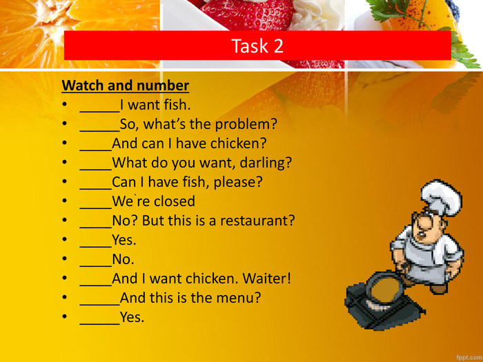 Task 2 Watch and number_____I want fish._____So, what's the problem?____And can I have chicken?____What do you want, darling?____Can I have fish, please?____We`re closed____No? But this is a restaurant?____Yes.____No.____And I want chicken. Waiter!_____And this is the menu?_____Yes.