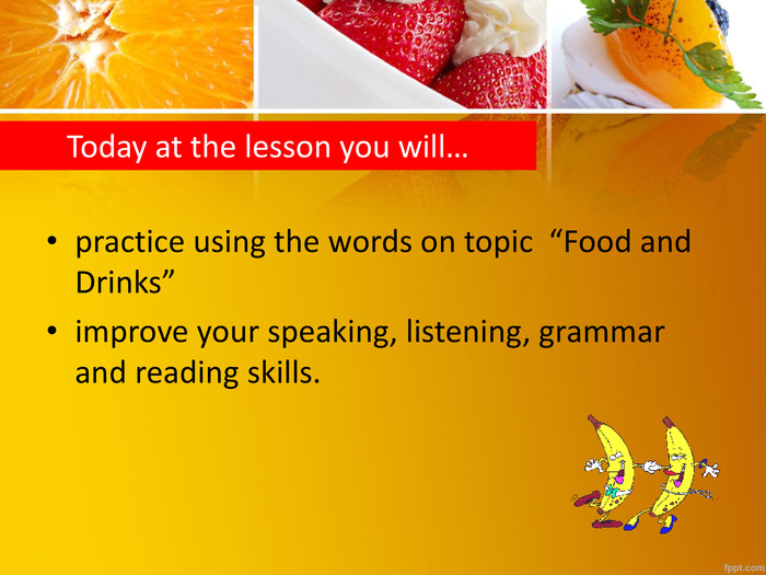 "Today at the lesson you will…practice using the words on topic ""Food and Drinks""improve your speaking, listening, grammar and reading skills."