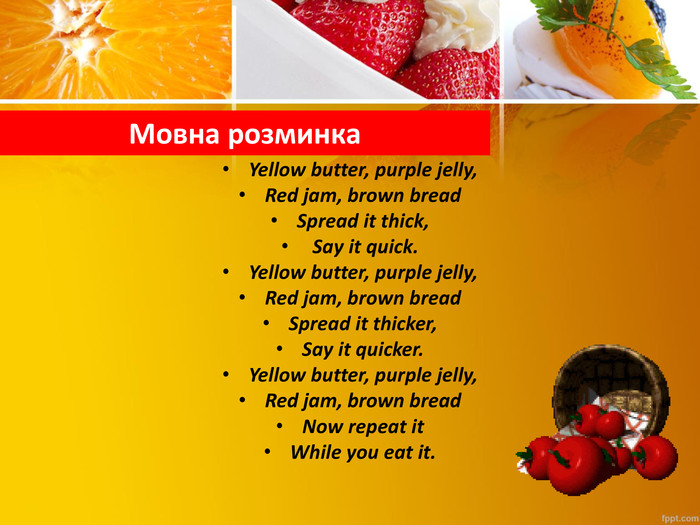 Мовна розминка. Yellow butter, purple jelly,Red jam, brown bread. Spread it thick, Say it quick. Yellow butter, purple jelly,Red jam, brown bread. Spread it thicker,Say it quicker. Yellow butter, purple jelly,Red jam, brown bread. Now repeat it While you eat it.