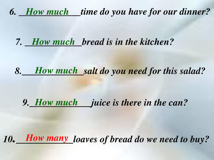 6. _____________time do you have for our dinner? 7. ____________bread is in the kitchen? 8._____________salt do you need for this salad? 9._____________juice is there in the can? 10.____________loaves of bread do we need to buy? How many How much How much How much How much