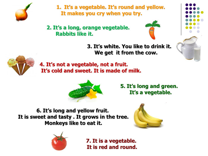 It's a vegetable. It's round and yellow.     It makes you cry when you try. 2. It's a long, orange vegetable.        Rabbits like it.  3. It's white. You like to drink it.        We get  it from the cow. 4. It's not a vegetable, not a fruit.   It's cold and sweet. It is made of milk.  5. It's long and green.   It's a vegetable. 6. It's long and yellow fruit.  It is sweet and tasty . It grows in the tree.  Monkeys like to eat it.  7. It is a vegetable. 