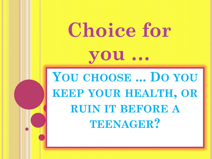 You choose ... Do you keep your health, or ruin it before a teenager?Choice for you …