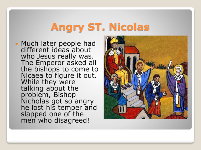 Angry ST. Nicolas. Much later people had different ideas about who Jesus really was. The Emperor asked all the bishops to come to Nicaea to figure it out. While they were talking about the problem, Bishop Nicholas got so angry he lost his temper and slapped one of the men who disagreed!
