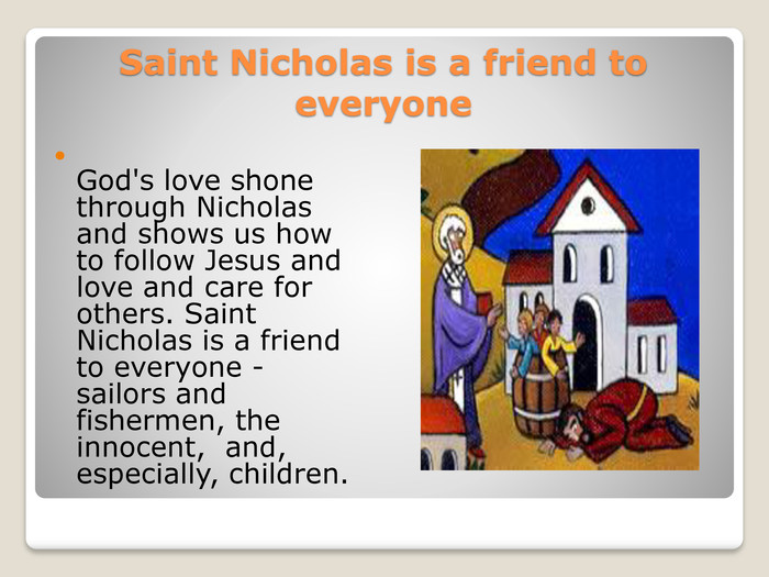 Saint Nicholas is a friend to everyone. God's love shone through Nicholas and shows us how to follow Jesus and love and care for others. Saint Nicholas is a friend to everyone - sailors and fishermen, the innocent,  and, especially, children.