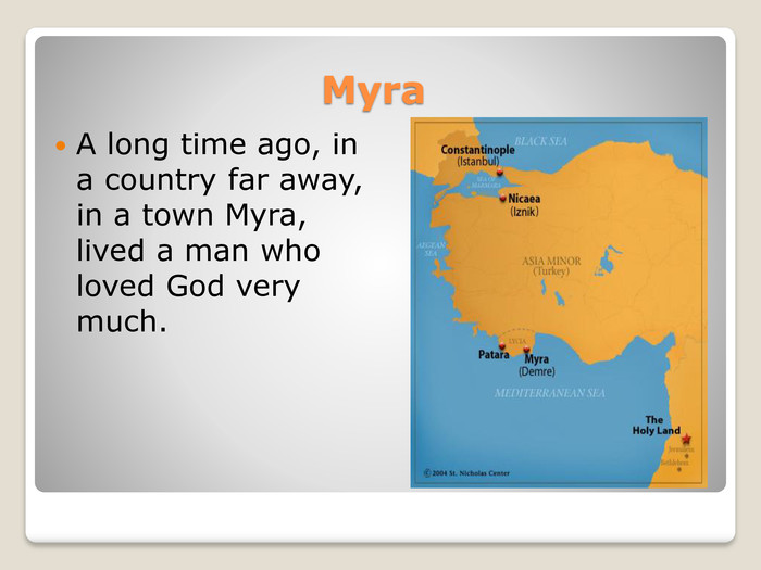 Myra. A long time ago, in a country far away, in a town Myra, lived a man who loved God very much.