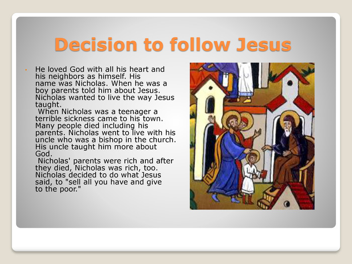 Decision to follow Jesus. He loved God with all his heart and his neighbors as himself. His name was Nicholas. When he was a boy parents told him about Jesus. Nicholas wanted to live the way Jesus taught. When Nicholas was a teenager a terrible sickness came to his town. Many people died including his parents. Nicholas went to live with his uncle who was a bishop in the church. His uncle taught him more about God. Nicholas' parents were rich and after they died, Nicholas was rich, too. Nicholas decided to do what Jesus said, to
