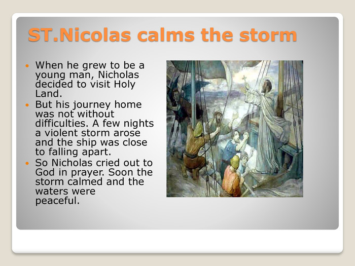 ST. Nicolas calms the storm. When he grew to be a young man, Nicholas decided to visit Holy Land. But his journey home was not without difficulties. A few nights a violent storm arose and the ship was close to falling apart. So Nicholas cried out to God in prayer. Soon the storm calmed and the waters were peaceful.