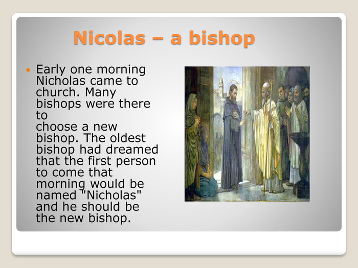Nicolas – a bishop. Early one morning Nicholas came to church. Many bishops were there to choose a new bishop. The oldest bishop had dreamed that the first person to come that morning would be named