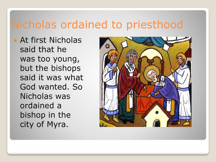 Nicholas ordained to priesthood. At first Nicholas said that he was too young, but the bishops said it was what God wanted. So Nicholas was ordained a bishop in the city of Myra.