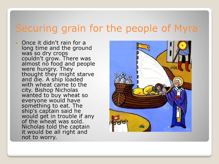 Securing grain for the people of Myra. Once it didn't rain for a long time and the ground was so dry crops couldn't grow. There was almost no food and people were hungry. They thought they might starve and die. A ship loaded with wheat came to the city. Bishop Nicholas wanted to buy wheat so everyone would have something to eat. The ship's captain said he would get in trouble if any of the wheat was sold. Nicholas told the captain it would be all right and not to worry.