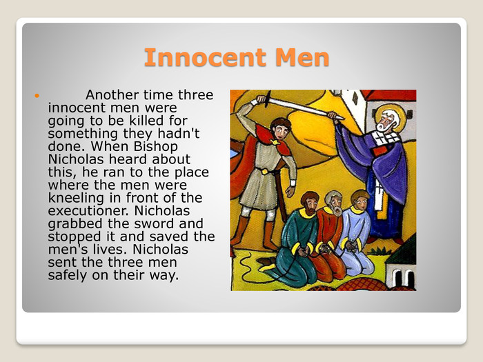 Innocent Men        Another time three innocent men were going to be killed for something they hadn't done. When Bishop Nicholas heard about this, he ran to the place where the men were kneeling in front of the executioner. Nicholas grabbed the sword and stopped it and saved the men's lives. Nicholas sent the three men safely on their way.