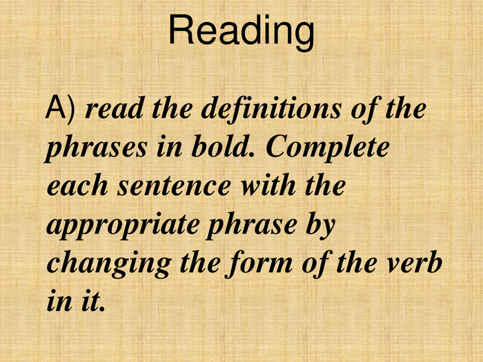 Reading    A) read the definitions of the phrases in bold. Complete each sentence with the appropriate phrase by changing the form of the verb in it.