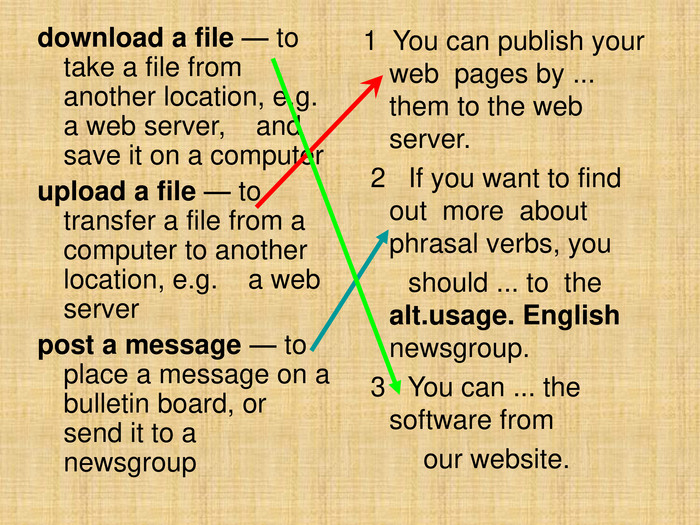 download a file — to take a file from    another location, e.g. a web server,    and save it on a computer upload a file — to transfer a file from a computer to another location, e.g.    a web server post a message — to place a message on a bulletin board, or send it to a newsgroup 1  You can publish your  web  pages by ... them to the web server.