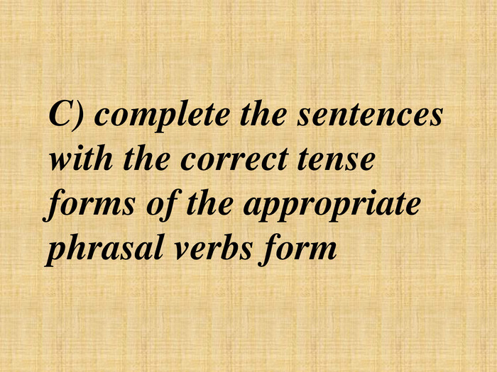 C) complete the sentences with the correct tense forms of the appropriate phrasal verbs form