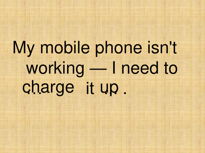 charge up My mobile phone isn't working — I need to                               …         it  ... .