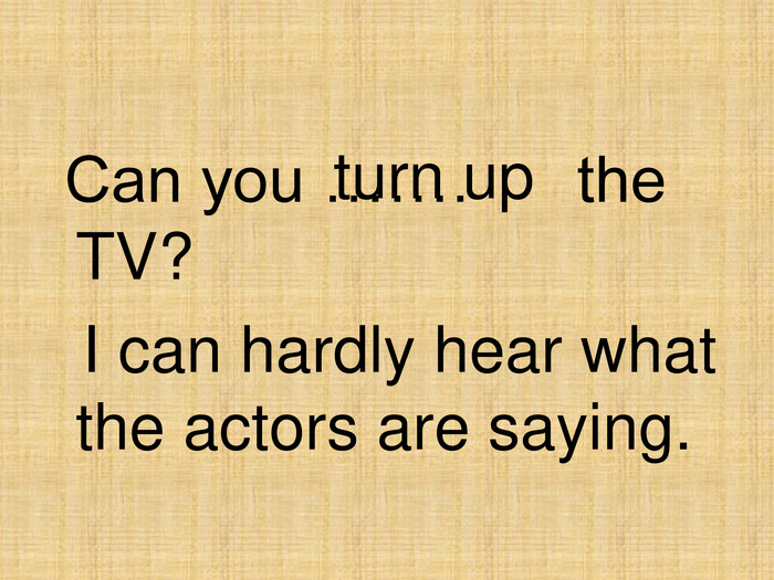 turn up  Can you …….      the TV?   I can hardly hear what the actors are saying.