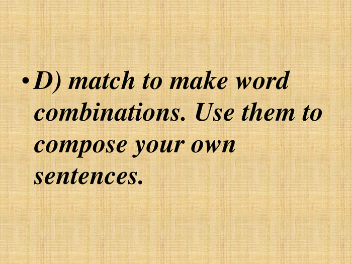 D) match to make word combinations. Use them to compose your own sentences.