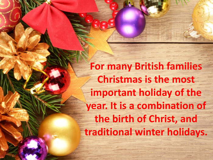 For many British families Christmas is the most important holiday of the year. It is a combination of the birth of Christ, and traditional winter holidays.