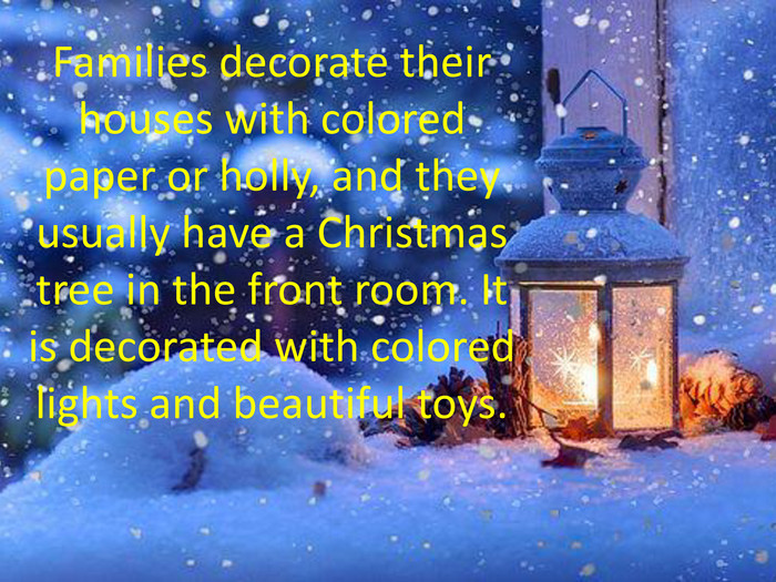 Families decorate their houses with colored paper or holly, and they usually have a Christmas tree in the front room. It is decorated with colored lights and beautiful toys.