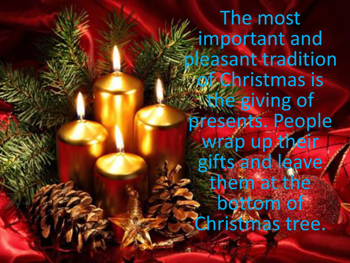 The most important and pleasant tradition of Christmas is the giving of presents. People wrap up their gifts and leave them at the bottom of Christmas tree.
