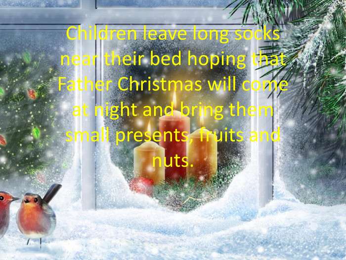 Children leave long socks near their bed hoping that Father Christmas will come at night and bring them small presents, fruits and nuts.
