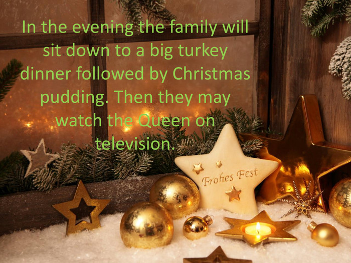 In the evening the family will sit down to a big turkey dinner followed by Christmas pudding. Then they may watch the Queen on television.