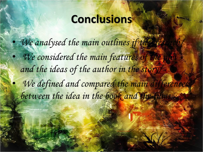 Conclusions. We analysed the main outlines jf the reseach/ We considered the main features of the plot and the ideas of the author in the story/ We defined and compared the main differences between the idea in the book and the films