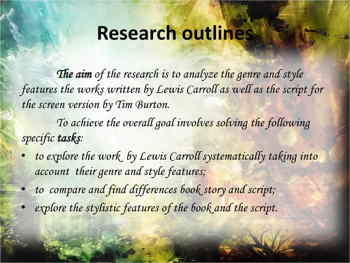 Research outlines	The aim of the research is to analyze the genre and style features the works written by Lewis Carroll as well as the script for the screen version by Tim Burton.	To achieve the overall goal involves solving the following specific tasks:to explore the work by Lewis Carroll systematically taking into account their genre and style features;to compare and find differences book story and script;explore the stylistic features of the book and the script.