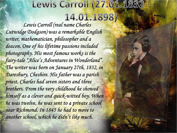 "Lewis Carroll (27.01.1832 - 14.01.1898)	Lewis Carroll (real name Charles Lutwidge Dodgson) was a remarkable English writer, mathematician, philosopher and a deacon. One of his lifetime passions included photography. His most famous works is the fairy-tale ""Alice's Adventures in Wonderland"". The writer was born on January 27th, 1832, in Daresbury, Cheshire. His father was a parish priest. Charles had seven sisters and three brothers. From the very childhood he showed himself as a clever and quick-witted boy. When he was twelve, he was sent to a private school near Richmond. In 1845 he had to move to another school, which he didn't like much."