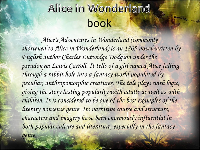 Alice in Wonderlandbook	Alice's Adventures in Wonderland (commonly shortened to Alice in Wonderland) is an 1865 novel written by English author Charles Lutwidge Dodgson under the pseudonym Lewis Carroll. It tells of a girl named Alice falling through a rabbit hole into a fantasy world populated by peculiar, anthropomorphic creatures. The tale plays with logic, giving the story lasting popularity with adults as well as with children. It is considered to be one of the best examples of the literary nonsense genre. Its narrative course and structure, characters and imagery have been enormously influential in both popular culture and literature, especially in the fantasy genre.