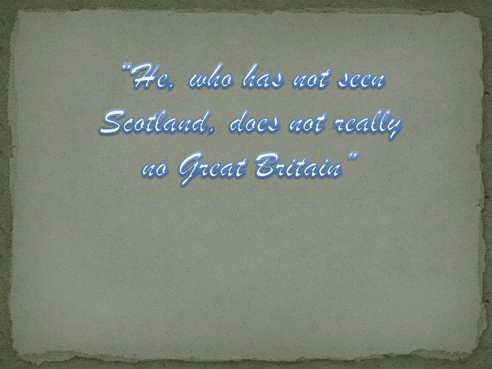 """He, who has not seen Scotland, does not really no Great Britain"""