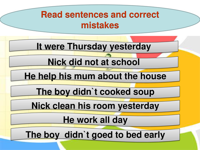 It were Thursday yesterday Nick did not at school He help his mum about the house The boy didn`t cooked soup Nick clean his room yesterday He work all day The boy  didn`t goed to bed early