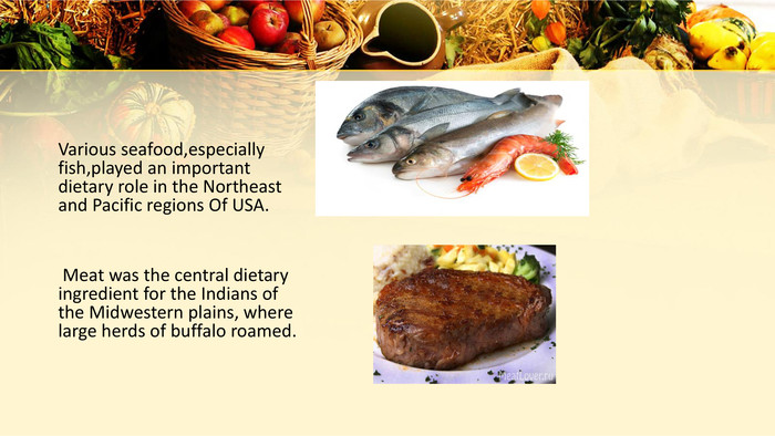 Various seafood,especially fish,played an important dietary role in the Northeast and Pacific regions Of USA. Meat was the central dietary ingredient for the Indians of the Midwestern plains, where large herds of buffalo roamed.