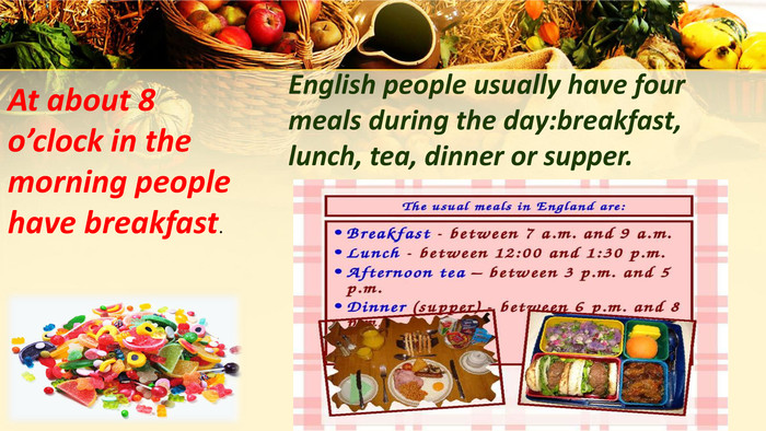 English people usually have four meals during the day:breakfast, lunch, tea, dinner or supper. At about 8 o'clock in the morning people have breakfast.