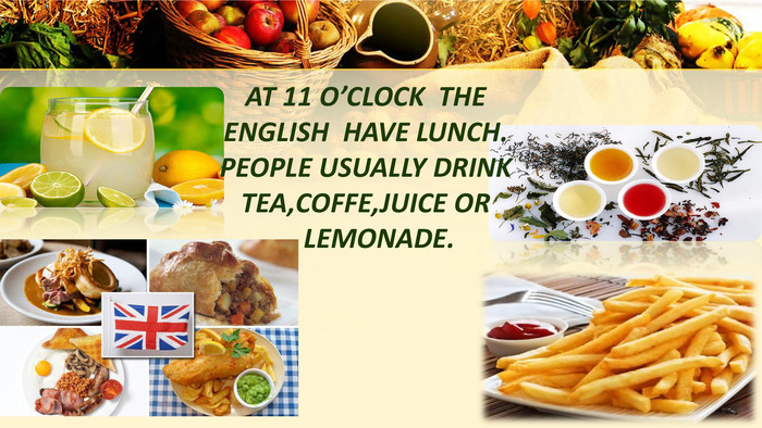 AT 11 O'CLOCK THE ENGLISH HAVE LUNCH. PEOPLE USUALLY DRINK TEA,COFFE,JUICE OR LEMONADE.
