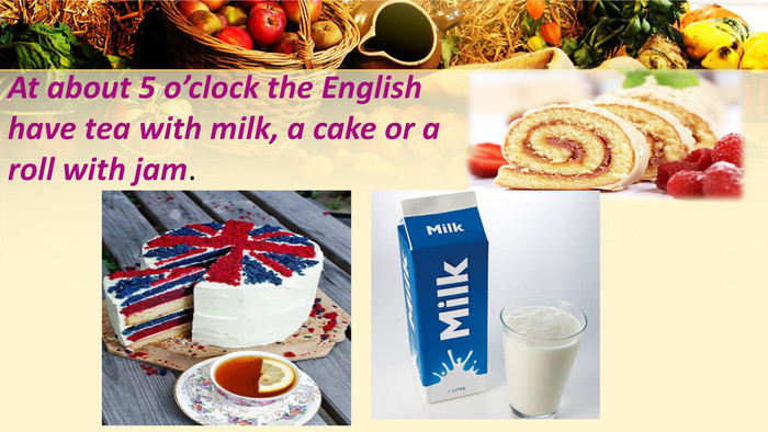 At about 5 o'clock the English have tea with milk, a cake or a roll with jam.