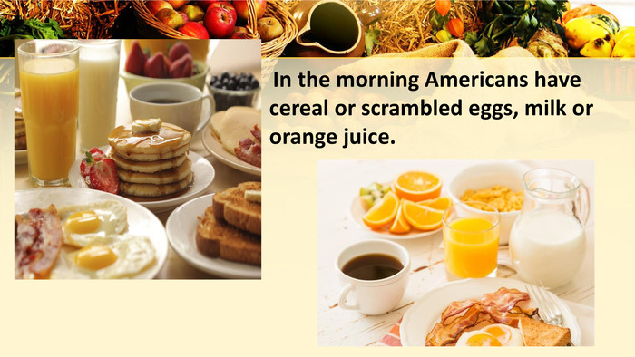 In the morning Americans have cereal or scrambled eggs, milk or orange juice.