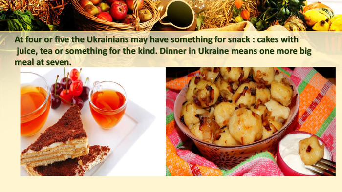 At four or five the Ukrainians may have something for snack : cakes with juice, tea or something for the kind. Dinner in Ukraine means one more big meal at seven.