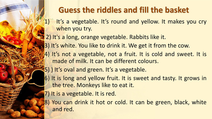 Guess the riddles and fill the basket. It's a vegetable. It's round and yellow. It makes you cry when you try. 2) It's a long, orange vegetable. Rabbits like it.3) It's white. You like to drink it. We get it from the cow. 4) It's not a vegetable, not a fruit. It is cold and sweet. It is made of milk. It can be different colours. 5) ) It's oval and green. It's a vegetable.6) It is long and yellow fruit. It is sweet and tasty. It grows in the tree. Monkeys like to eat it. 7) It is a vegetable. It is red. 8) You can drink it hot or cold. It can be green, black, white and red.