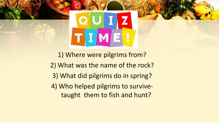 1) Where were pilgrims from? 2) What was the name of the rock? 3) What did pilgrims do in spring? 4) Who helped pilgrims to survive-taught them to fish and hunt?