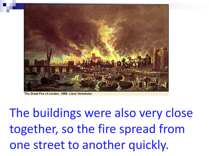 The buildings were also very close together, so the fire spread from one street to another quickly.