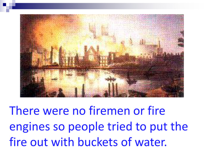 There were no firemen or fire engines so people tried to put the fire out with buckets of water.