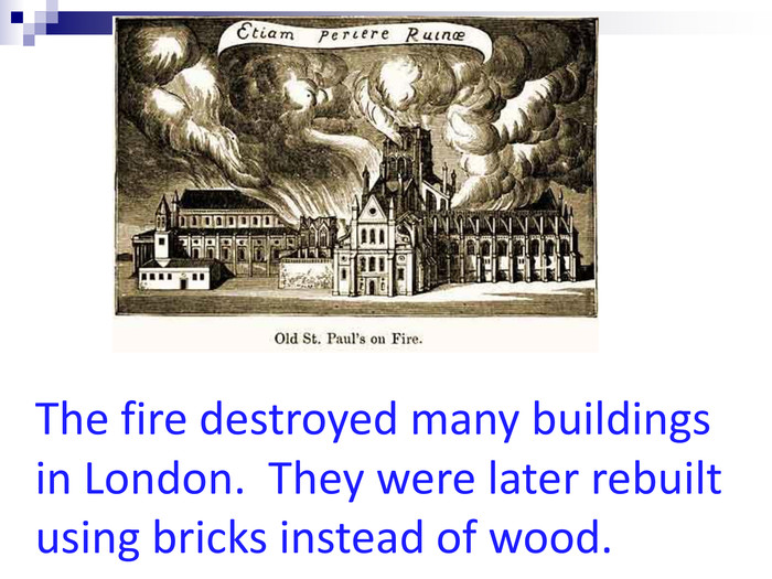 The fire destroyed many buildings in London.  They were later rebuilt using bricks instead of wood.