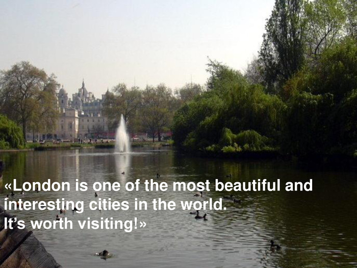 «London is one of the most beautiful and  interesting cities in the world.  It's worth visiting!»