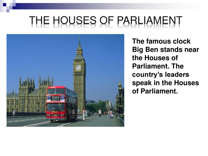 The famous clock Big Ben stands near the Houses of Parliament. The country's leaders speak in the Houses of Parliament.