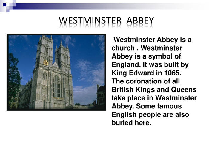 Westminster Abbey is a church . Westminster Abbey is a symbol of England. It was built by King Edward in 1065.