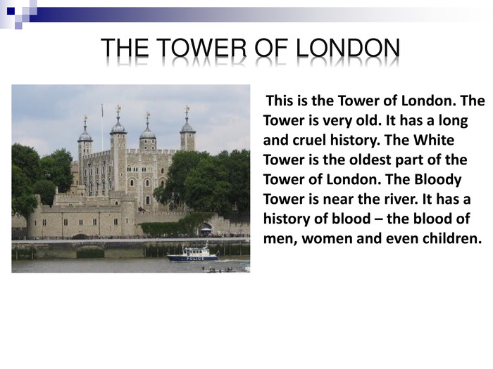 This is the Tower of London. The Tower is very old. It has a long and cruel history. The White Tower is the oldest part of the Tower of London. The Bloody Tower is near the river. It has a history of blood – the blood of men, women and even children.